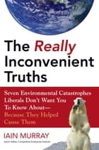The Really Inconvenient Truths - Seven Environmental Catastrophes Liberals Don't Want You to Know About- Because They Helped Cause Them ebook by