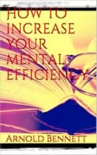 How to Increase your Mental Efficiency ebook by Arnold Bennett