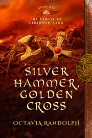Silver Hammer, Golden Cross: Book Six of The Circle of Ceridwen Saga ebook by Octavia Randolph