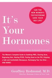 It's Your Hormones - The Women's Complete Guide to Soothing PMS, Clearing Acne, Regrowing Hair, Healing PCOS, Feeling Good on the Pill, Enjoying a Safe and Comfortable Menopause, Recharging Your Sex Drive . . . and More! ebook by Geoffrey Redmond