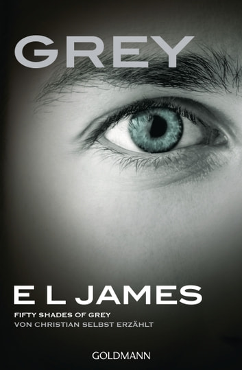 Grey - Fifty Shades of Grey von Christian selbst erzählt - Band 1 - Fifty Shades of Grey aus Christians Sicht erzählt 1 - Roman ebook by E L James