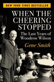 When the Cheering Stopped - The Last Years of Woodrow Wilson ebook by Gene Smith
