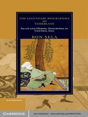 The Legendary Biographies of Tamerlane - Islam and Heroic Apocrypha in Central Asia ebook by Ron Sela