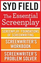 The Essential Screenplay (3-Book Bundle) - Screenplay, Screenwriter's Workbook, and Screenwriter's Problem Solver ebook by Syd Field