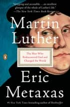 Martin Luther - The Man Who Rediscovered God and Changed the World ebook by Eric Metaxas