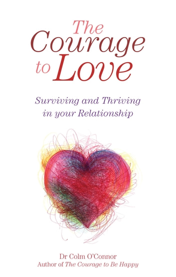 The Courage to Love: Surviving and Thriving in Your Relationship - A Practical Guide for Couples in Distress from Dr Colm O'Connor, a Clinical Psychologist and Couples Therapist ebook by Dr Colm O'Connor