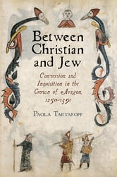Between Christian and Jew - Conversion and Inquisition in the Crown of Aragon, 1250-1391 ebook by Paola Tartakoff