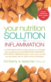 Your Nutrition Solution to Inflammation - A Meal-Based Plan to Help Reduce or Manage the Symptoms of Autoimmune Diseases, Arthritis, Fibromyalgia, and More as Well as Decrease Risk for Other Serious Illnesses ebook by Kimberly Tessmer, RDN, LD