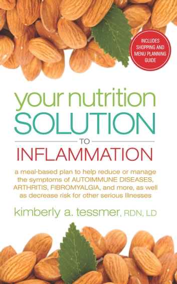 Your Nutrition Solution to Inflammation - A Meal-Based Plan to Help Reduce or Manage the Symptoms of Autoimmune Diseases, Arthritis, Fibromyalgia, and More as Well as Decrease Risk for Other Serious Illnesses ebook by Kimberly Tessmer,RDN,LD
