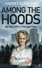 Among the Hoods - My Years with a Teenage Gang ebook by Harriet Sergeant