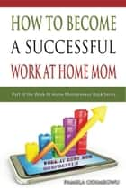 How To Become A Successful Work At Home Mom ebook by Pamela Odimegwu