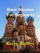 Basic Russian For Beginners. ebook by Kerry Butters