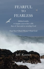 Fearful To Fearless - biblical truths to inspire you to live a life free of fear and to worship God - Fear Not - Don't Worry - Fear God ebook by Jeff Kusner