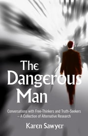 The Dangerous Man - Conversations with Free-Thinkers and Truth-Seekers ebook by Karen Sawyer