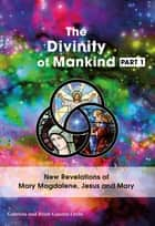 The Divinity Of Mankind - revelations of Mary Magdalene, Jesus and Mary ebook by