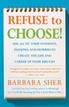 Refuse to Choose - Use All of Your Interests, Passions, and Hobbies to Create the Life and Career of Your Dreams ebook by Barbara Sher