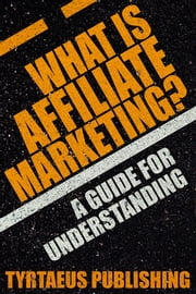 What is Affiliate Marketing? - A Guide For Understanding. ebook by Tyrtaeus Publishing
