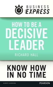 Business Express: How to be a decisive Leader - Improve your decisionmaking & problem solving skills ebook by Richard Hall