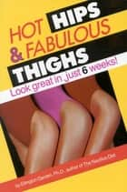 Hot Hips and Fabulous Thighs - Look Great in Just 6 Weeks ebook by Ellington Darden