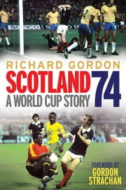 Scotland '74 - A World Cup Story ebook by Richard Gordon,Gordon Strachan