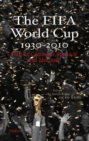 The FIFA World Cup 1930 - 2010 - Politics, Commerce, Spectacle and Identities ebook by Stefan Rinke,Kay Schiller