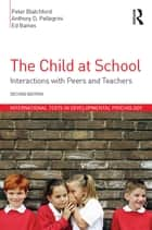 The Child at School - Interactions with peers and teachers, 2nd Edition ebook by Peter Blatchford, Anthony D. Pellegrini, Ed Baines