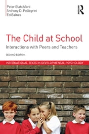 The Child at School - Interactions with peers and teachers, 2nd Edition ebook by Peter Blatchford,Anthony D. Pellegrini,Ed Baines