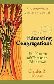 Educating Congregations - The Future of Christian Education ebook by Charles R & Janet T Foster Family Trust