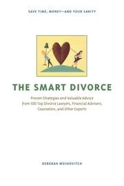 The Smart Divorce: Proven Strategies and Valuable Advice from 100 Top Divorce Lawyers, Financial Advisers, Counselors, and Other Experts ebook by Moskovitch, Deborah