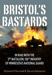 Bristol's Bastards - In Iraq with the 2nd Battalion, 136th Infantry of Minnesota's National Guard ebook by Nick Maurstad,Darwin Holmstrom