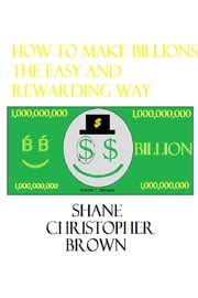 How to Make Billions the Easy and Rewarding Way ebook by Shane Christopher Brown