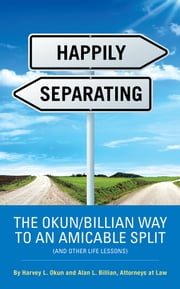 HAPPILY SEPARATING - THE OKUN/BILLIAN WAY TO AN AMICABLE SPLIT (AND OTHER LIFE LESSONS) ebook by Harvey L.Okun; Alan L. Billian