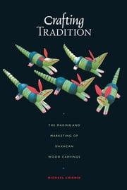 Crafting Tradition - The Making and Marketing of Oaxacan Wood Carvings ebook by Michael  Chibnik