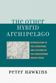 The Other Hybrid Archipelago - Introduction to the Literatures and Cultures of the Francophone Indian Ocean ebook by Peter Hawkins