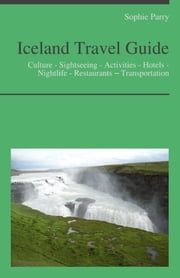 Iceland Travel Guide: Culture - Sightseeing - Activities - Hotels - Nightlife - Restaurants – Transportation (including Reykjavík) ebook by Sophie Parry