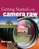 Getting Started with Camera Raw: How to make better pictures using Photoshop and Photoshop Elements - How to make better pictures using Photoshop and Photoshop Elements ebook by Ben Long