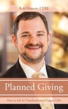 Planned Giving - How to Ask for Transformational Legacy Gifts ebook by Rob Henson CFRE