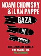 Gaza in Crisis - Reflections on Israel's War Against the Palestinians ebook by Ilan Pappé, Noam Chomsky