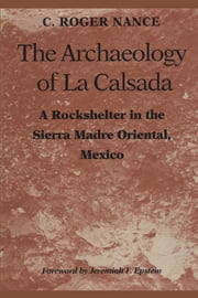The Archaeology of La Calsada - A Rockshelter in the Sierra Madre Oriental, Mexico ebook by C. Roger Nance