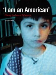 'I am An American' - Filming the Fear of Difference ebook by Cynthia Weber