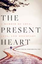 The Present Heart - A Memoir of Love, Loss, and Discovery ebook by