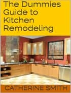 The Dummies Guide to Kitchen Remodeling ebook by Catherine Smith