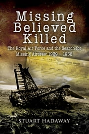 Missing Believed Killed - The Royal Air Force and the Search for Missing Aircrew 1939-1952 ebook by Hadaway, Stuart