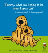 Mommy, What Am I Going to Be When I Grow Up? - An Assistance dog? A Therapy Dog? ebook by Eva Domènec