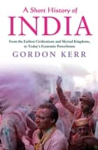 A Short History of India - From the Earliest Civilisations to Today's Economic Powerhouse ebook by Gordon Kerr