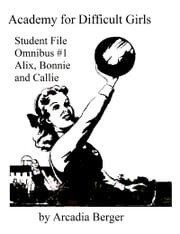 Academy for Difficult Girls Student File Omnibus #1: Alix, Bonnie and Callie ebook by Arcadia Berger