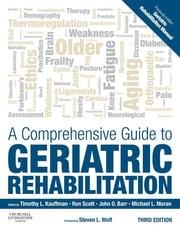 A Comprehensive Guide to Geriatric Rehabilitation - [previously entitled Geriatric Rehabilitation Manual] ebook by Timothy L. Kauffman,Ronald W. Scott,John O. Barr,Michael L. Moran