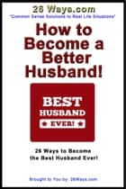 How to Become a Better Husband! - 26 Ways to Become the Best Husband Ever! ebook by Pete Peters
