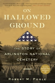 On Hallowed Ground: The Story of Arlington National Cemetery - The Story of Arlington National Cemetery ebook by Robert M Poole