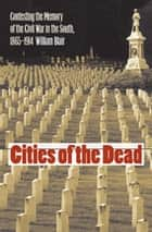 Cities of the Dead - Contesting the Memory of the Civil War in the South, 1865-1914 ebook by William A. Blair